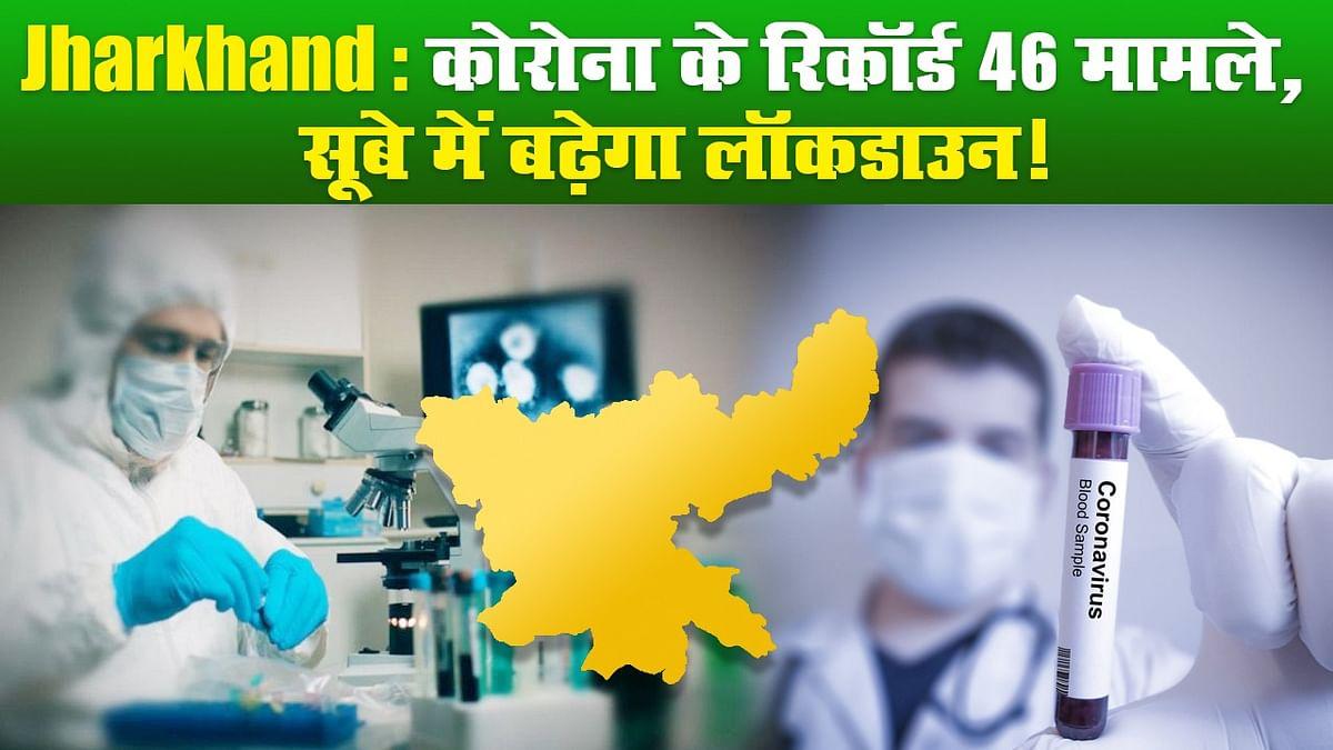 Jharkhand: कोरोना के रिकॉर्ड 46 मामले, सूबे में बढ़ेगा लॉकडाउन!