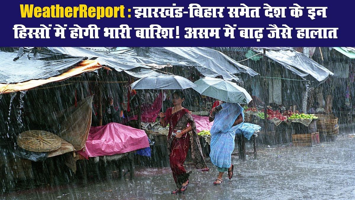 WeatherReport: झारखंड-बिहार समेत देश के इन हिस्सों में होगी भारी बारिश! असम में बाढ़ जैसे हालात