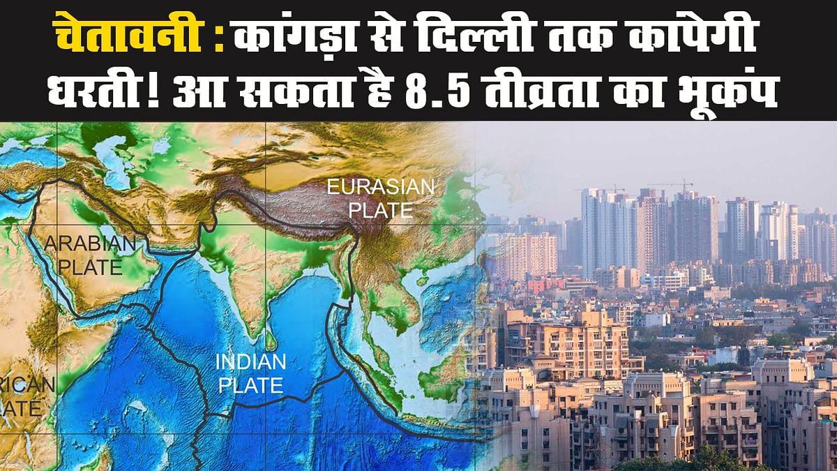 चेतावनी: कांगड़ा से दिल्ली तक कांपेगी धरती! आ सकता है 8.5 तीव्रता का भूकंप
