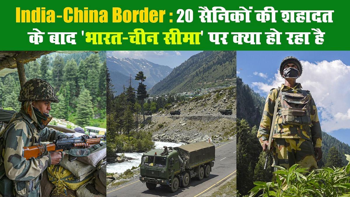 India-China Border: 20 सैनिकों की शहादत के बाद 'भारत-चीन सीमा' पर क्या हो रहा है