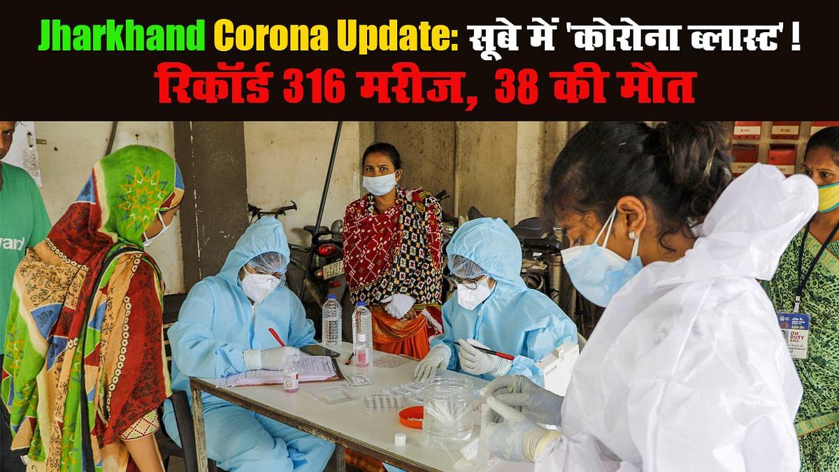 Jharkhand Corona Update: सूबे में 'कोरोना ब्लास्ट'! रिकॉर्ड 316 मरीज, 38 की मौत