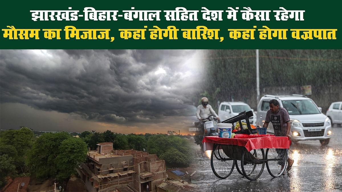 झारखंड-बिहार-बंगाल सहित देश में कैसा रहेगा मौसम का मिजाज, कहां होगी बारिश, कहां होगा वज्रपात