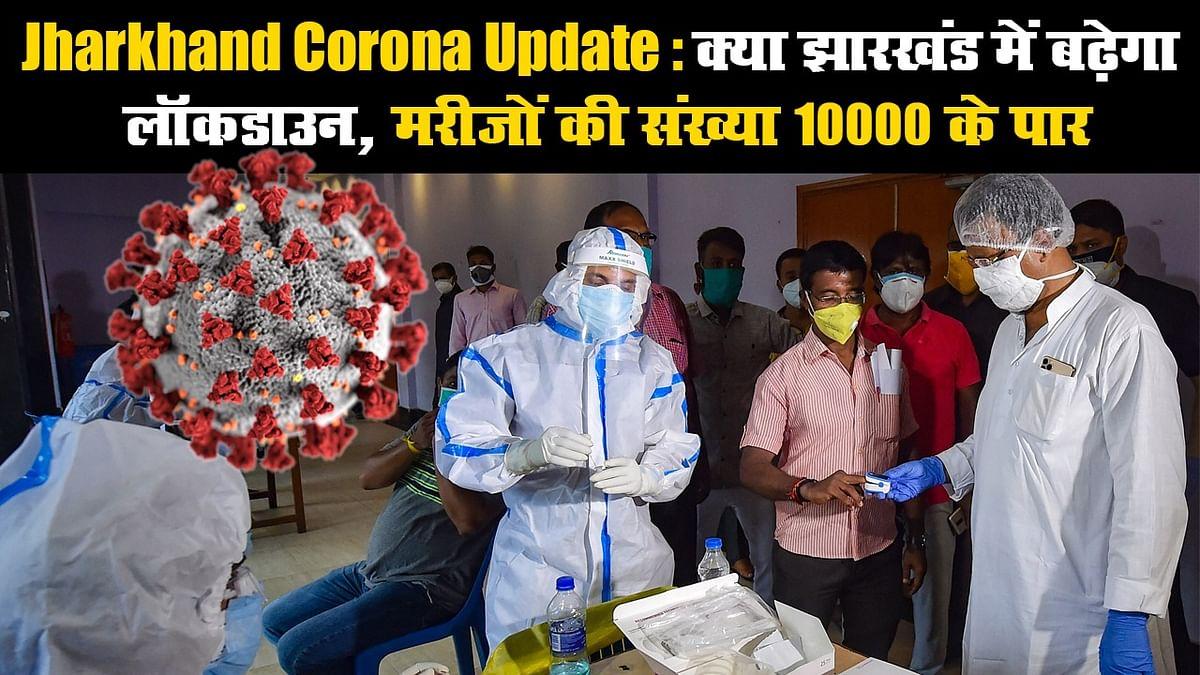 Jharkhand Corona Update: क्या झारखंड में बढ़ेगा लॉकडाउन, मरीजों की संख्या 10000 के पार