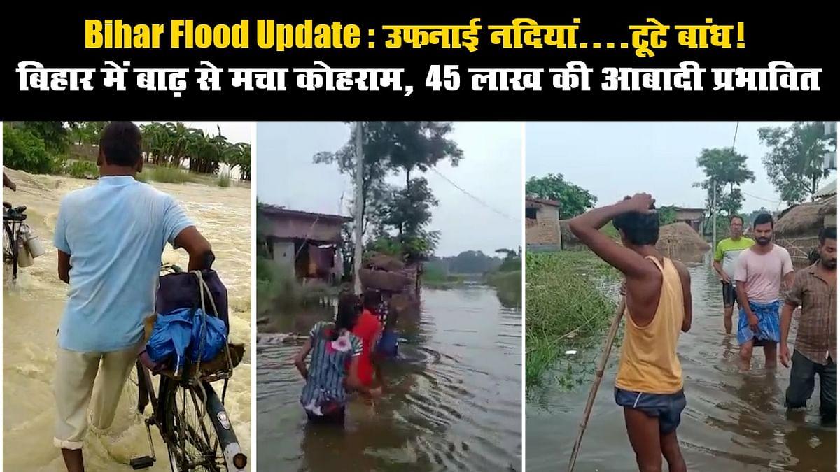Bihar Flood Update: उफनाई नदियां...टूटे बांध! बिहार में बाढ़ से मचा कोहराम, 45 लाख की आबादी प्रभावित