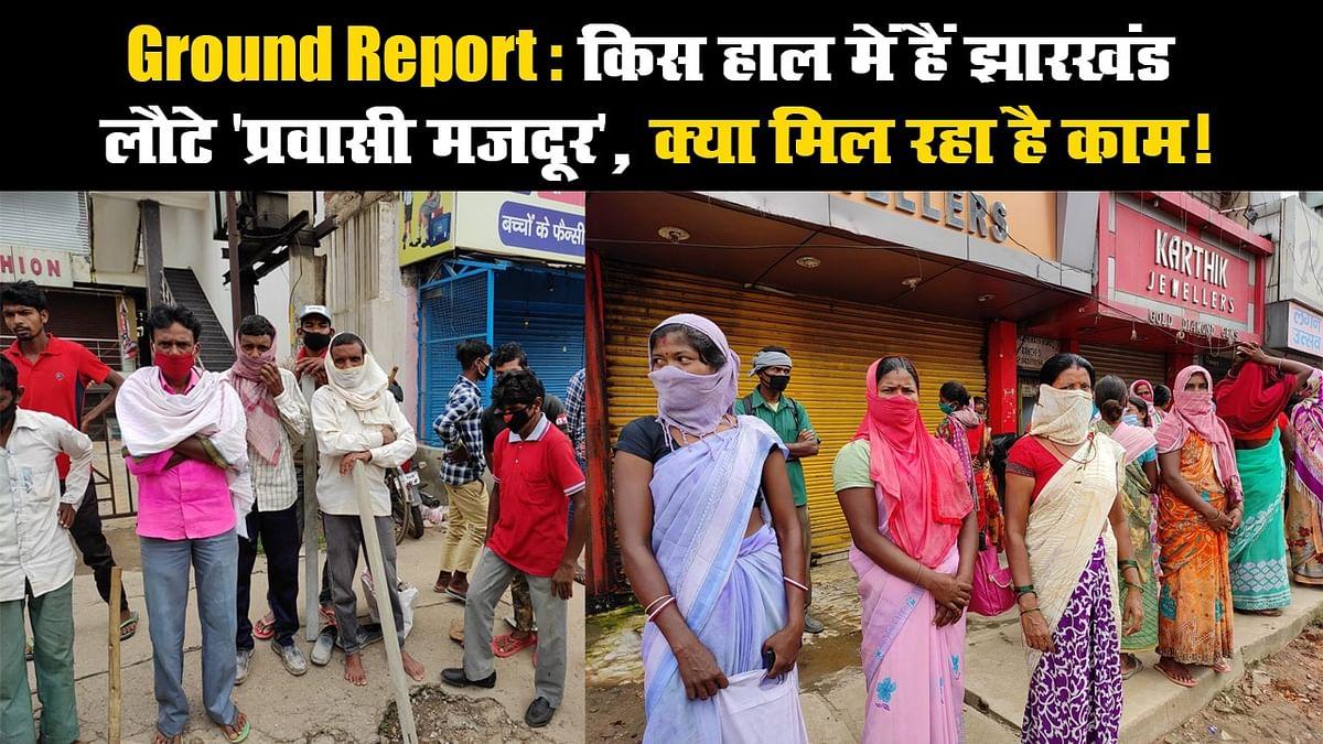 Ground Report: किस हाल में हैं झारखंड लौटे 'प्रवासी मजदूर', क्या मिल रहा है काम!