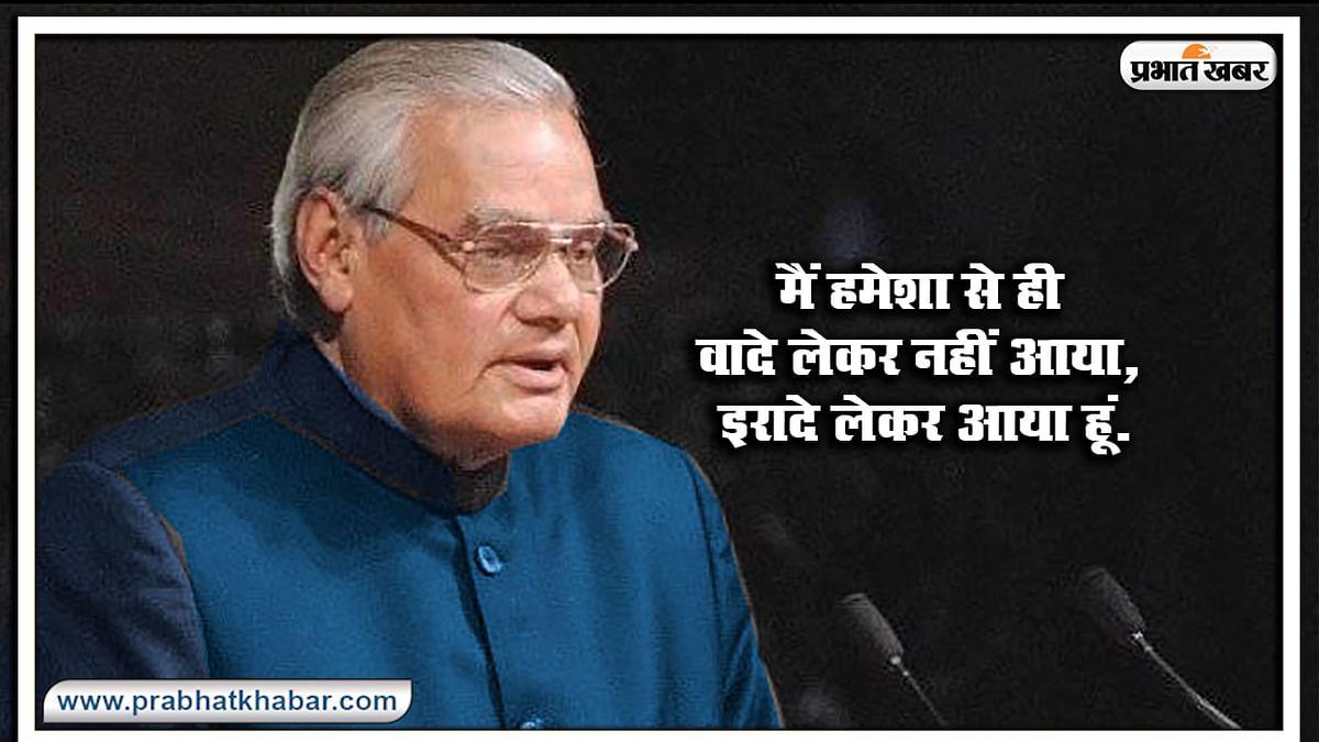यहां से पढ़ें Atal bihari Vajpayee के कुछ प्रेरणादायक विचार