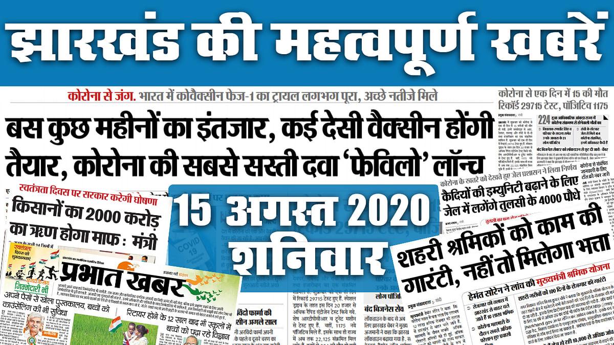 Jharkhand News, 15 August : आज किसानों का 2000 करोड़ का ऋण होगा माफ, जानें किस मंत्री ने कही ये बात, देखें, अखबार में कोरोना को लेकर क्या है खास