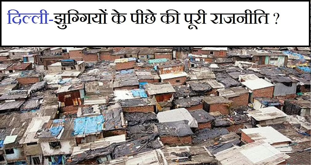 दिल्ली में कैसे बढ़ी झुग्गियां,  कैसे बचती रहीं, समझें इसके पीछे की पूरी  राजनीति