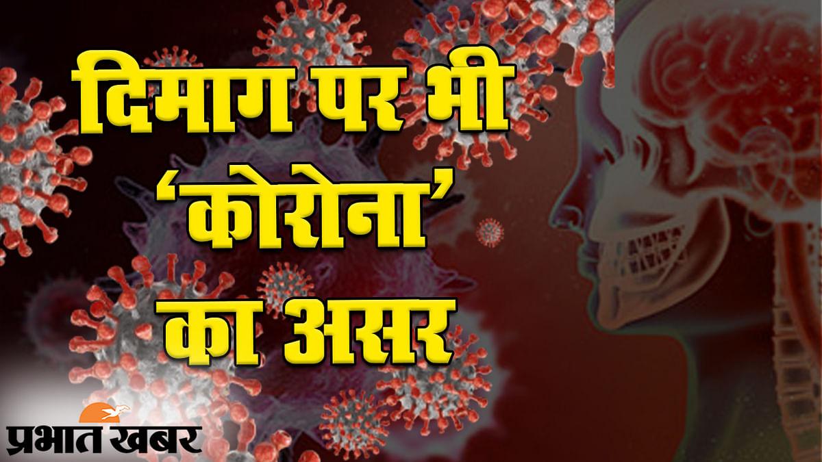 इंसानों के दिमाग पर भी कोरोना वायरस का बुरा असर, कई मरीजों में दिख रहे हैं अजीब बदलाव