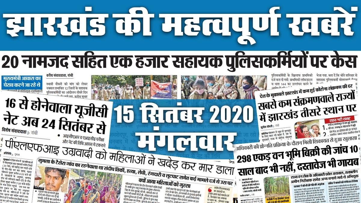 Jharkhand News, 15 sept : नक्सल प्रभावित इलाकों में काम करने वाले 1000 सहायक पुलिसकर्मियों पर केस, क्या है पूरा मामला, देखें राज्य की अन्य 20 महत्वपूर्ण खबरें