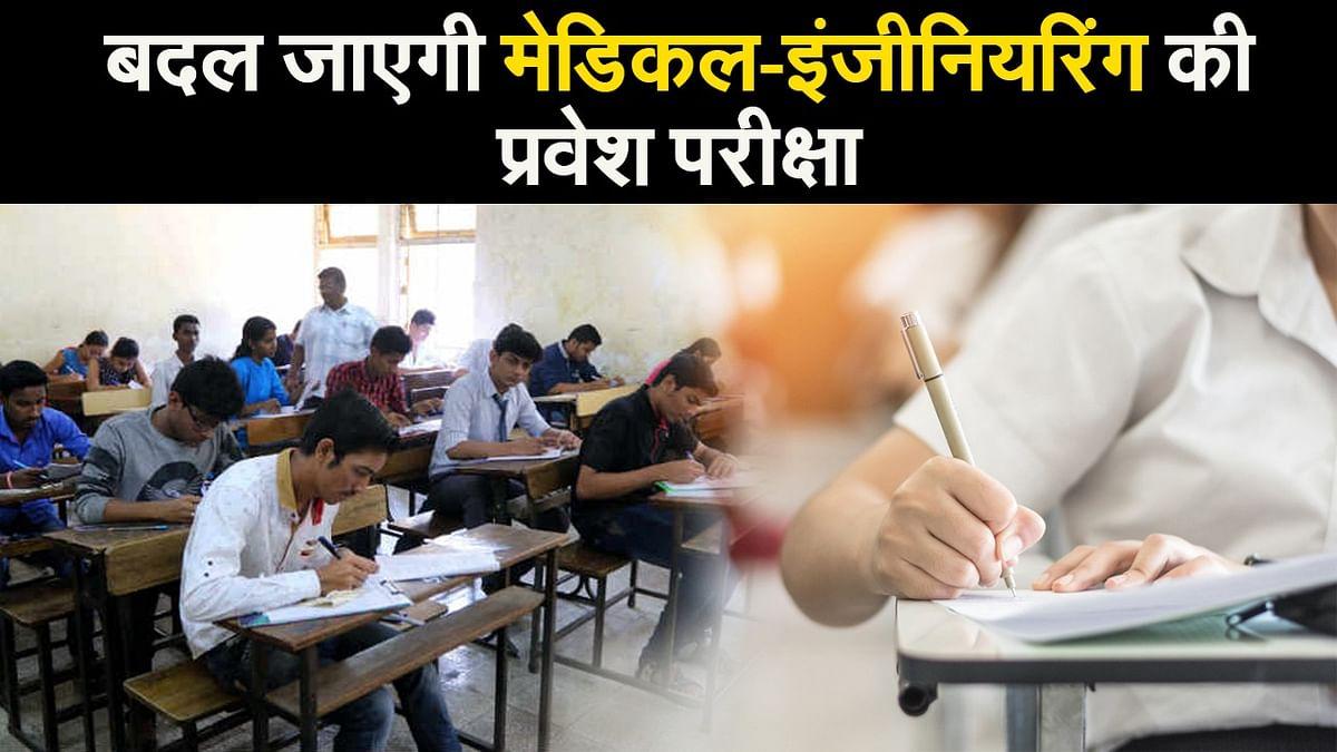 बदल जाएगी मेडिकल-इंजीनियरिंग की प्रवेश परीक्षा