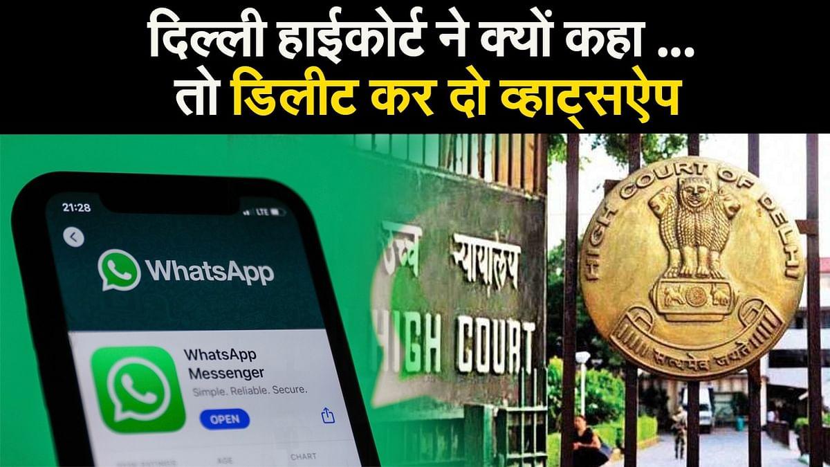दिल्ली हाईकोर्ट ने क्यों कहा ... तो डिलीट कर दो व्हाट्सऐप
