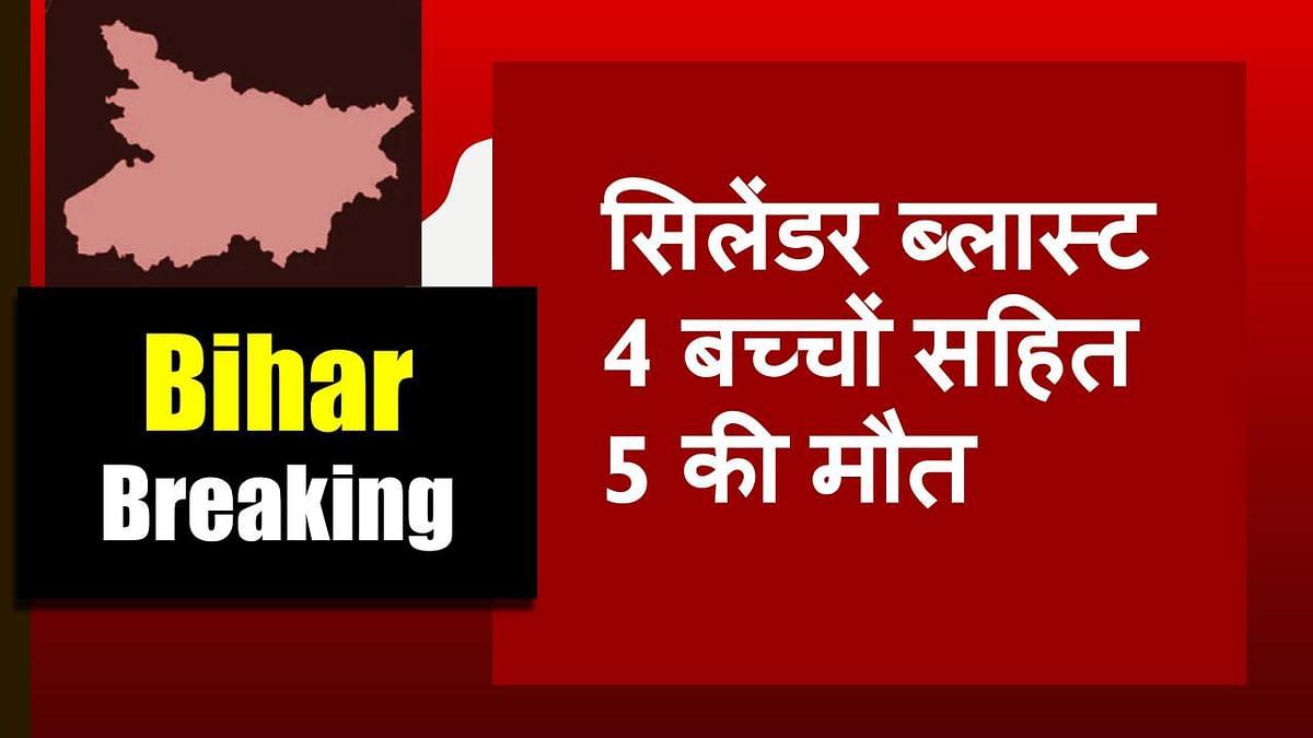 BREAKING: बिहार में सिलेंडर ब्लास्ट से 4 बच्चों सहित 5 लोगों की मौत, पूरे घर में लग गई आग