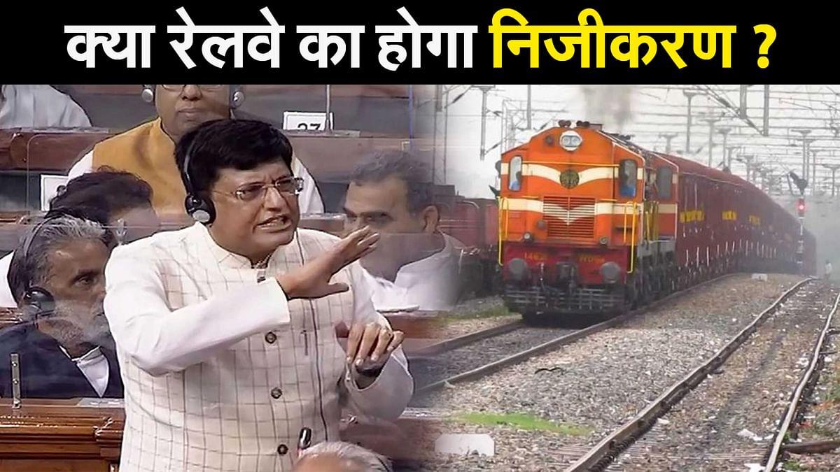 क्या रेलवे का होगा निजीकरण ? सदन में पीयूष गोयल ने दे दिया बड़ा बयान