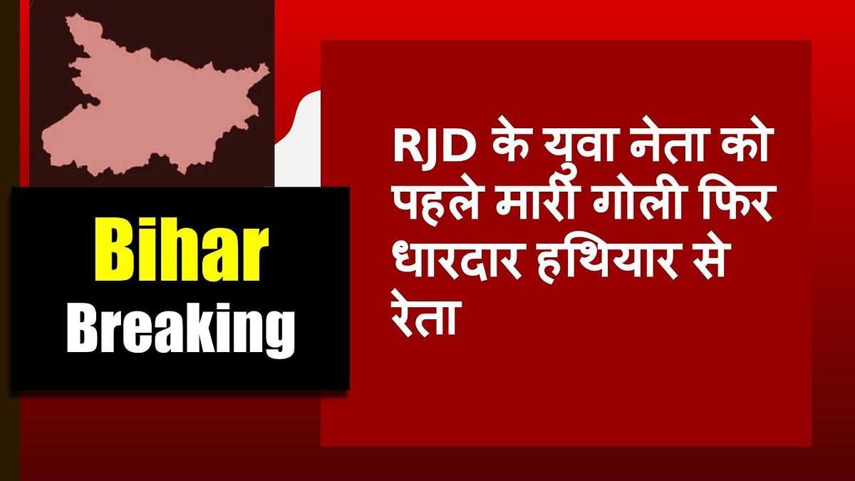 Bihar Crime News: RJD के युवा नेता को पहले मारी गोली फिर धारदार हथियार से रेता, वारदात के बाद इलाके में खौफ
