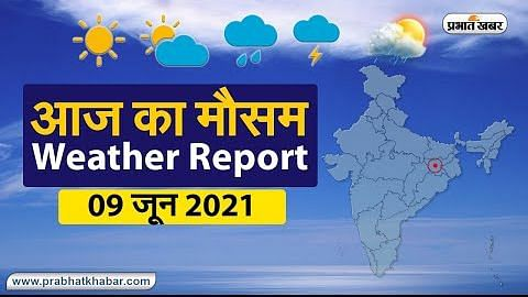 Weather Today, 9 June 2021: 12 तक झारखंड, बिहार, बंगाल को कवर करेगा मानसून, UP, दिल्ली में भी होगी भारी बारिश, 11 से ही बदलने लगेगा मौसम, जानें आज का हाल