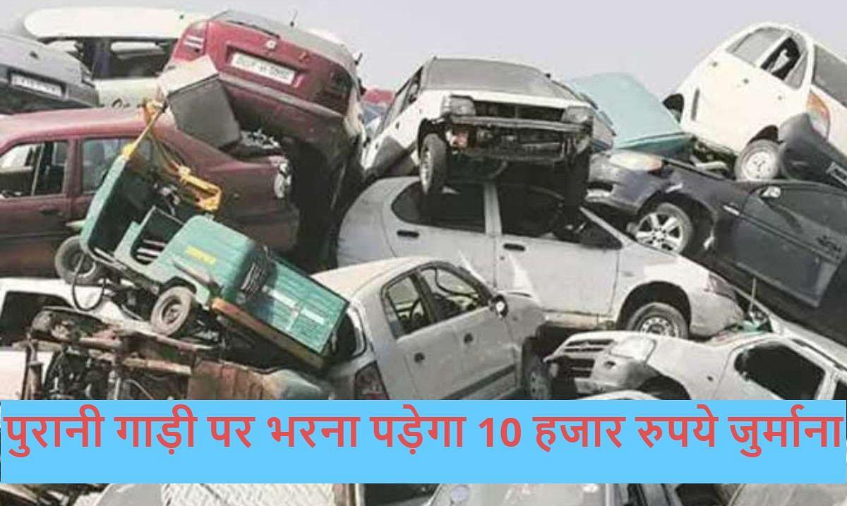15 साल से ज्यादा पुरानी पेट्रोल और डीजल गाड़ी चलाएंगे, तो भरना पड़ेगा 10 हजार रुपये जुर्माना, पढ़ें पूरी खबर