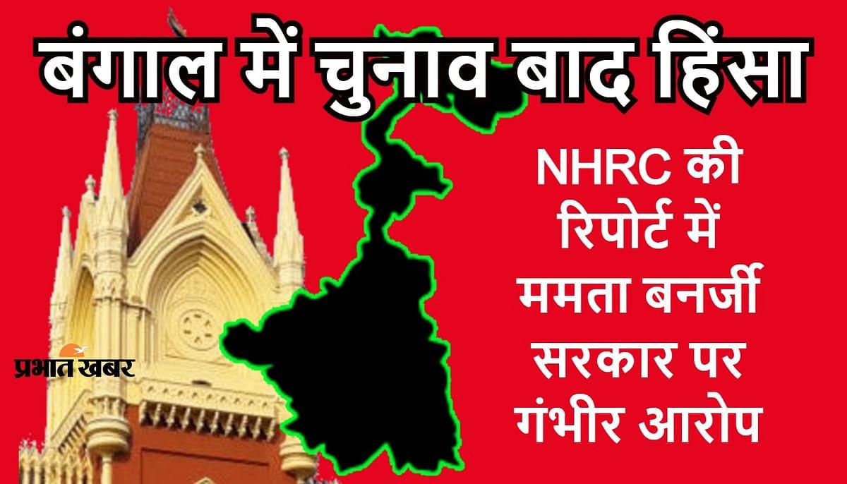 बंगाल में चुनाव बाद हिंसा: NHRC ने कलकत्ता हाइकोर्ट को सौंपी रिपोर्ट, ममता बनर्जी सरकार पर लगाये गंभीर आरोप