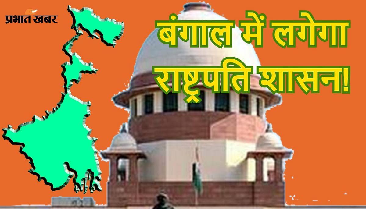 बंगाल में राष्ट्रपति शासन! सुप्रीम सुनवाई से पहले केंद्र, चुनाव आयोग व टीएमसी सरकार को नोटिस