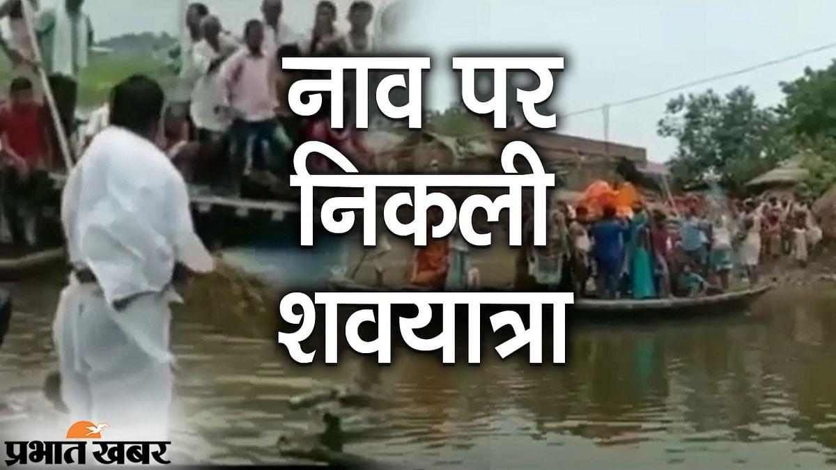 बाढ़ से घिरे गांव, नाव पर निकली शवयात्रा,पढ़िए कहां हुआ अंतिम संस्कार