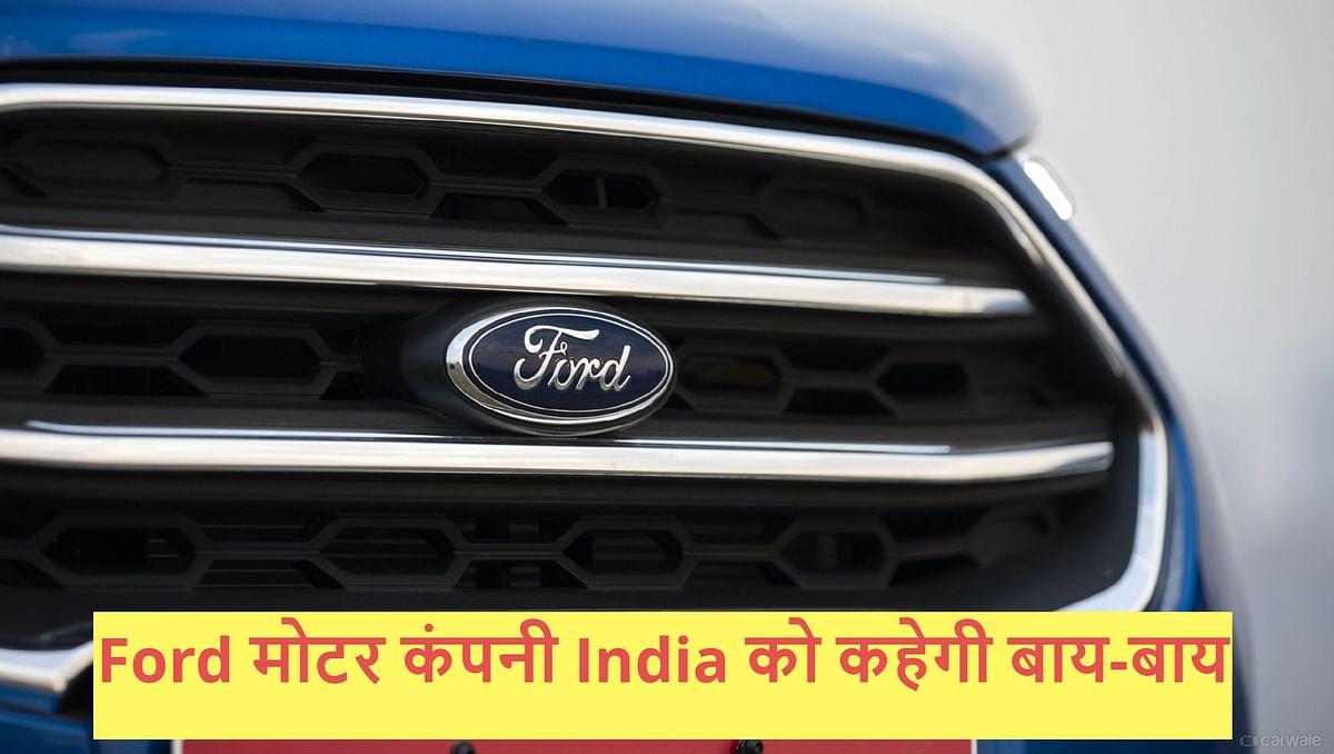 Ford India News: भारत को अलविदा कहेगी 125 साल पुरानी मोटर कंपनी, जानें क्या है वजह