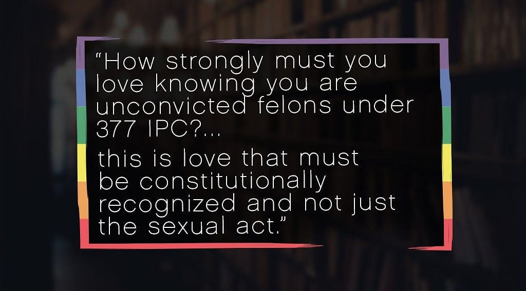 """""""How strongly must you love knowing you are unconvicted felons under 377 IPC?…this is love that must be constitutionally recognized and not just the sexual act."""" <em><span style=""""color: #800080;"""">Menaka</span></em> arguing before the Supreme Court in <em>Navtej Singh Johar v Union of India</em>"""