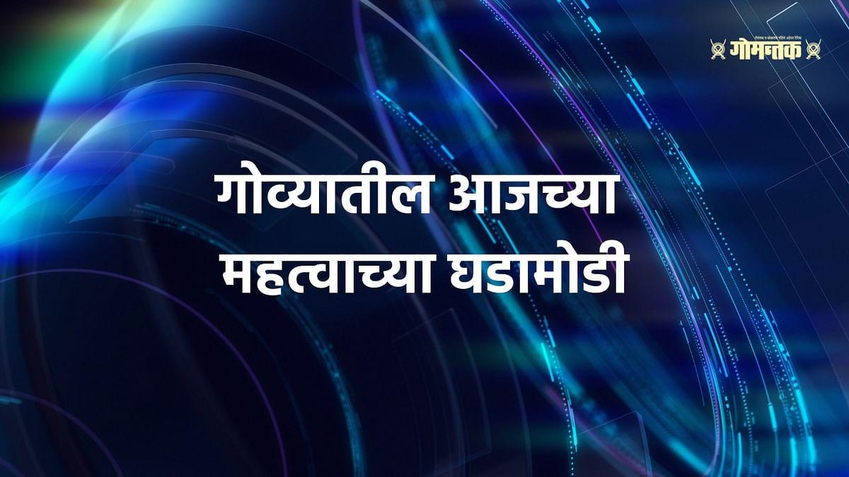 Gomantak News Bulletin: जाणून घ्या गोव्यात दिवसभरात काय घडलं