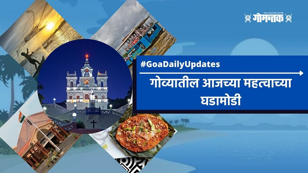 Gomantak News Bulletin : जाणून घ्या गोव्यात दिवसभरात काय घडलं; पाहा व्हिडिओ