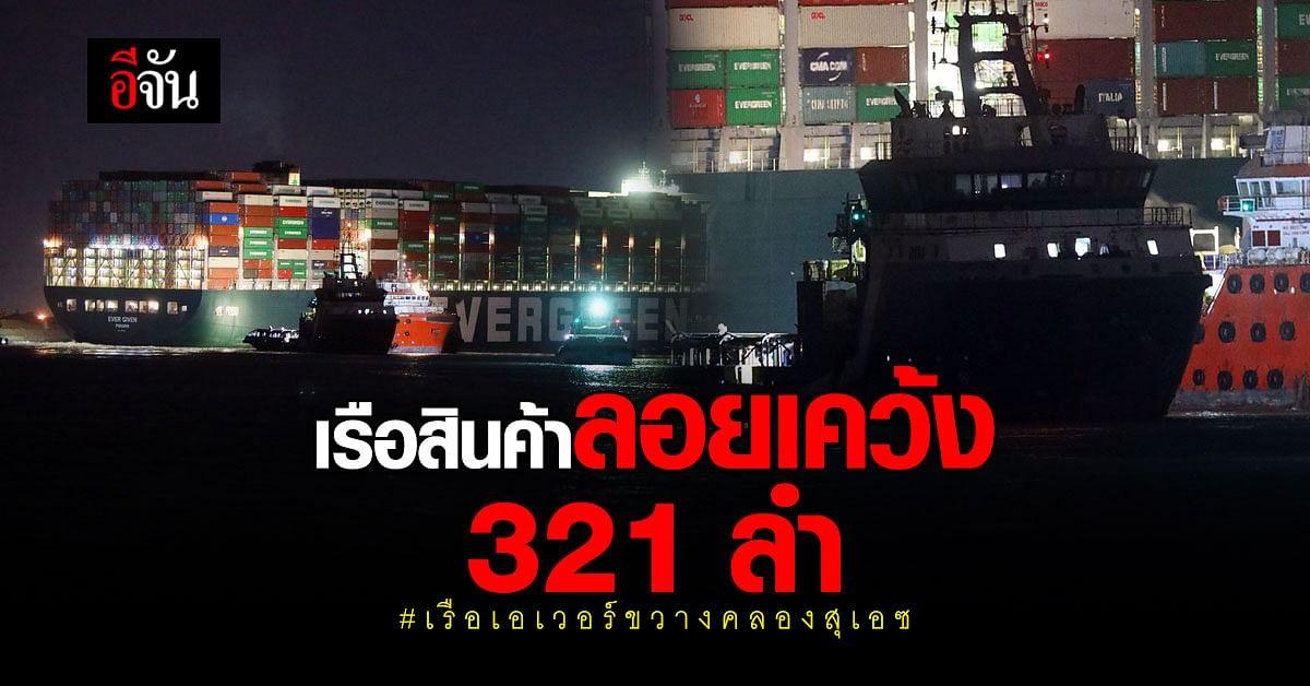 ปธ. องค์การคลองสุเอซ เผย เรือสินค้าลอยเคว้ง 321 ลำ เหตุ เรือเอเวอร์ขวางคลองสุเอซ