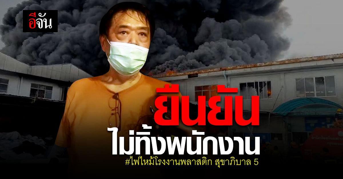 เจ้าของ โรงงานพลาสติกไฟไหม้ ยืนยัน ไม่ทิ้งพนักงาน : สุขาภิบาล 5 สายไหม