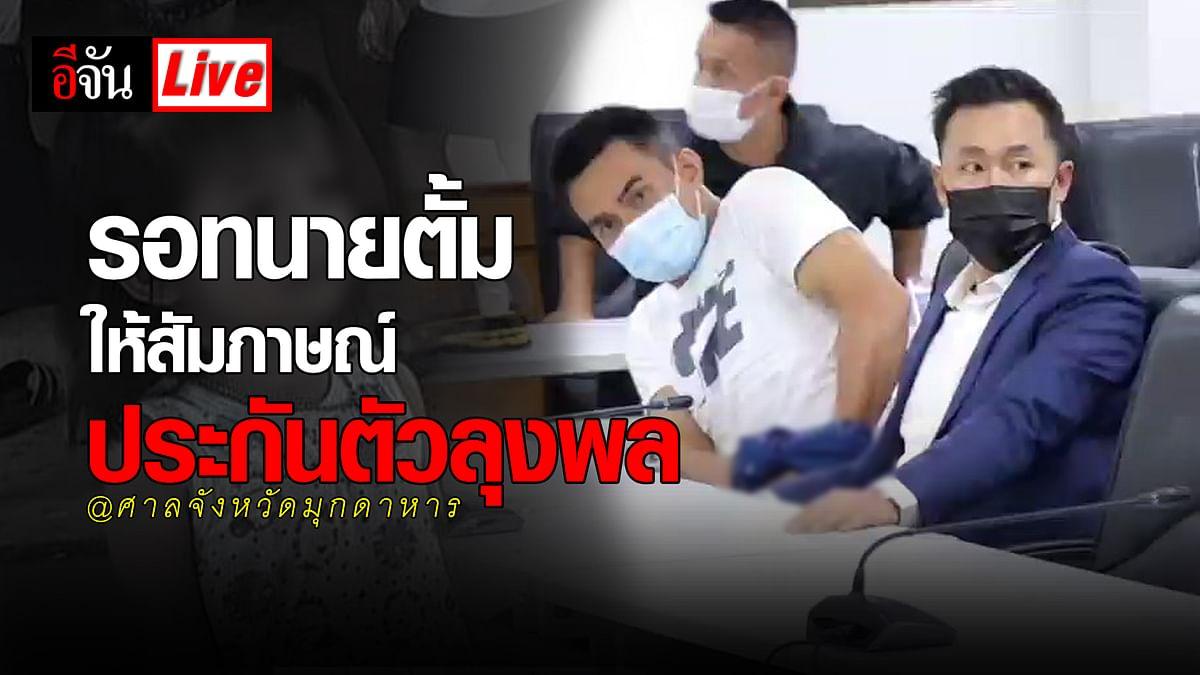 (Video) Live รอทนายตั้ม ให้สัมภาษณ์ ประกันตัวลุงพล