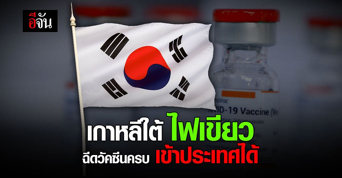 ข่าวดี! เกาหลีใต้ ไฟเขียว 1 กรกฎาคม 2564 อนุญาตให้ ผู้ฉีดวัคซีน ครบโดส เข้าประเทศได้ ไม่ต้องกักตัว