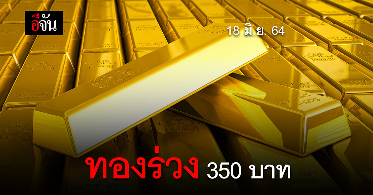 เปิดตลาด ราคาทองวันนี้ 18 มิ.ย. 64 ทองลง 350 บาท