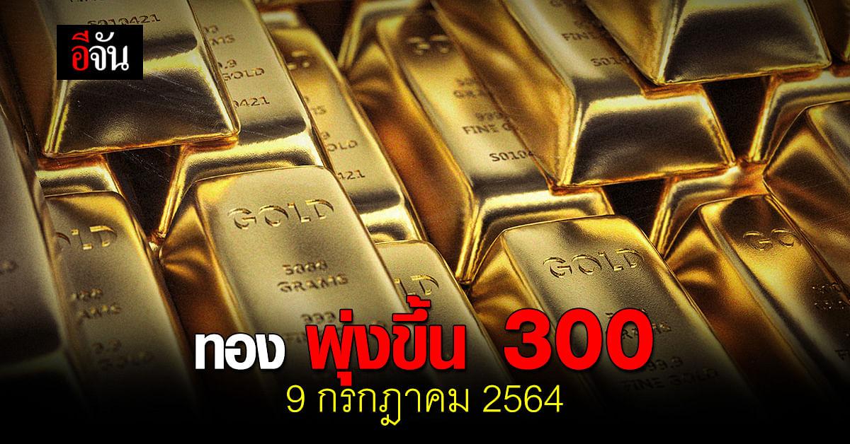 ราคาทองวันนี้ 9 กรกฎาคม 2564 เปิดตลาด พุ่งขึ้น 300 บาท