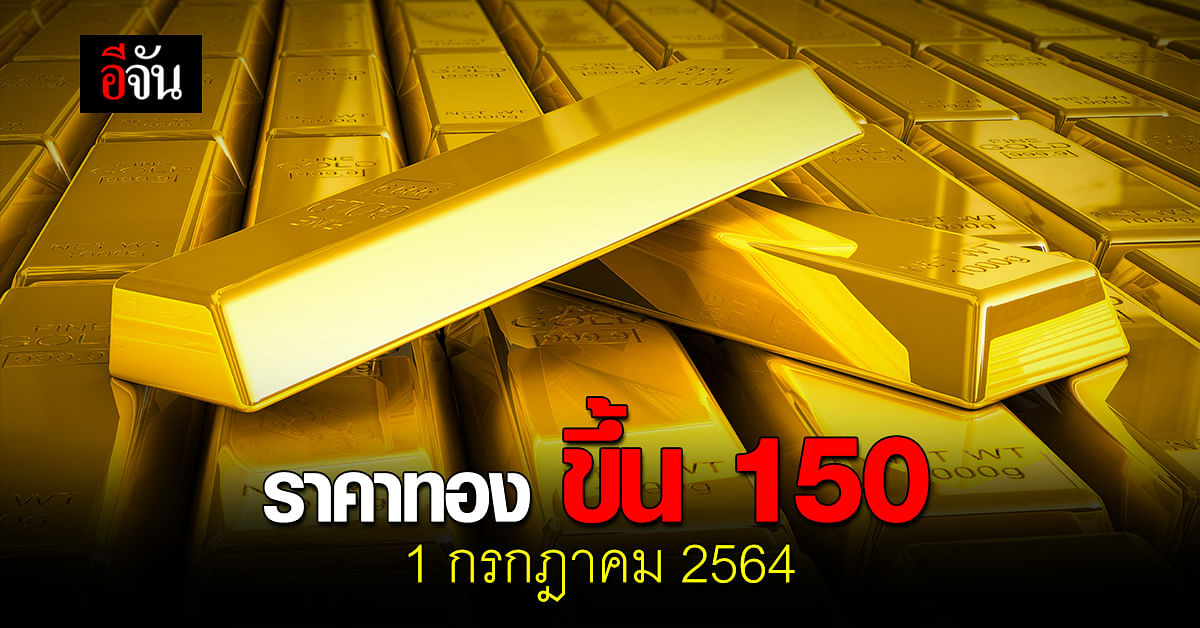 ราคาทองวันนี้ 1 กรกฎาคม 2564 เปิดตลาด รับต้นเดือน ปรับขึ้น 150 บาท