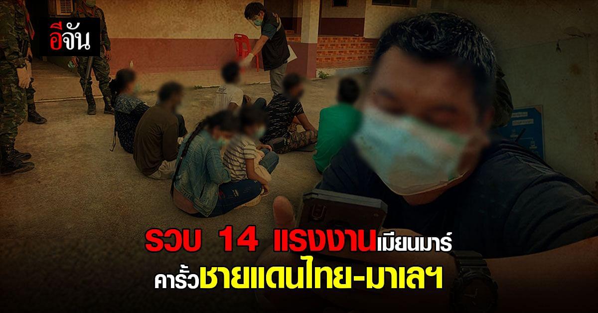 จนท. รวบแรงงานเมียนมาร์ 14 คน คาชายแดนไทย – มาเลฯ