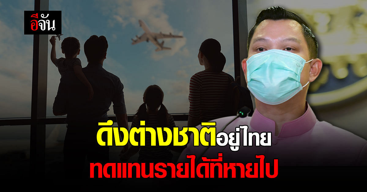 โฆษกรัฐบาล ย้ำมาตรการดึงต่างชาติ-คนเก่ง อยู่ไทย ฟื้นรายได้ที่หายไป