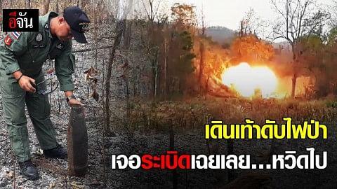 เดินเท้าดับไฟป่า เจอระเบิดเฉยเลย…หวิดไป