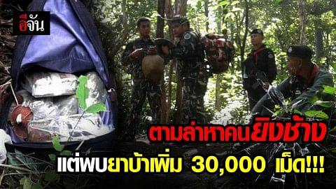เจ้าหน้าที่ลาดตระเวนตามแนวตะเข็บชายแดนหาคนยิงช้างป่า วันที่ 2 พบยาบ้าเพิ่ม 30,000 เม็ด