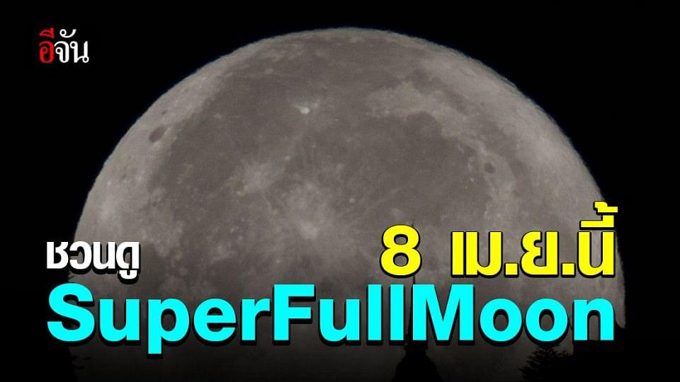 สถาบันวิจัยดาราศาสตร์แห่งชาติ ชวนดู SuperFullMoon 8 เม.ย. นี้
