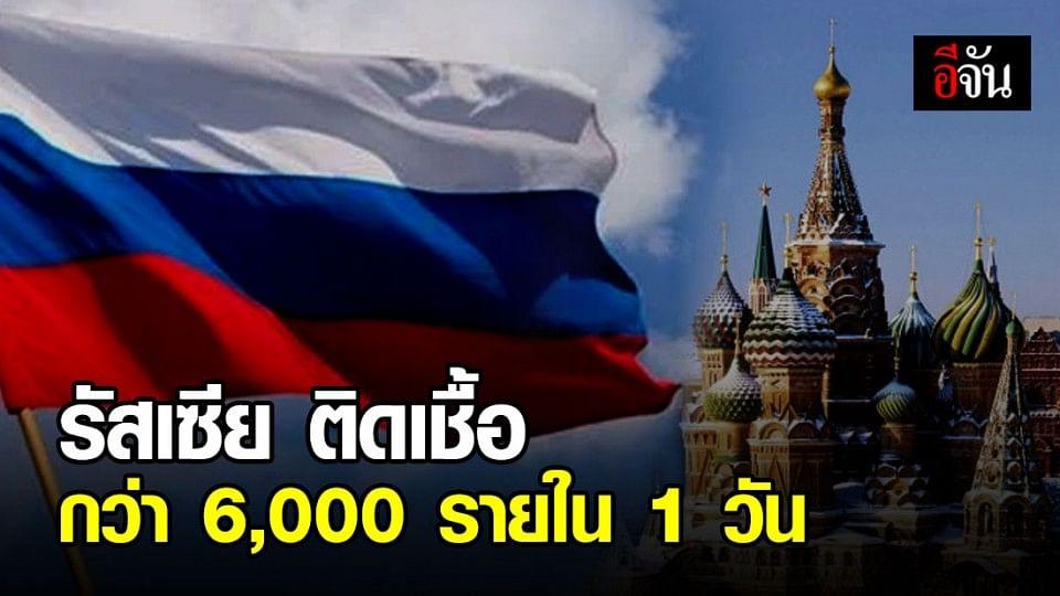รัสเซียพบผู้ติดเชื้อพุ่งกว่า 6,000 รายใน 24 ชั่วโมง