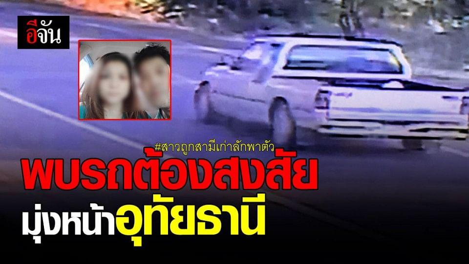 ตำรวจ เร่งล่า ไอ้บอย สามีเก่าฉุดเมีย พบรถต้องสงสัยมุ่งหน้าอุทัยฯ