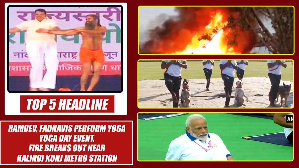 Top 5 Headlines: Fadnavis joins Ramdev at Yoga Day event,Fire breaks out near Kalindi Kunj Metro Stn