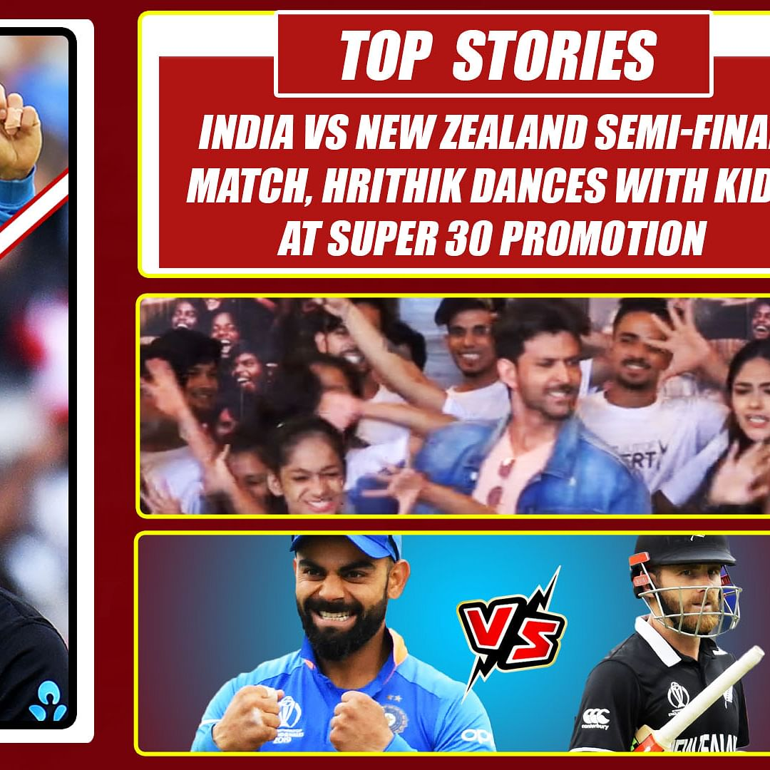 Top Stories Of The Day: India vs NZ Semi-Final Match, Hrithik Dances With Kids at Super 30 Promotion