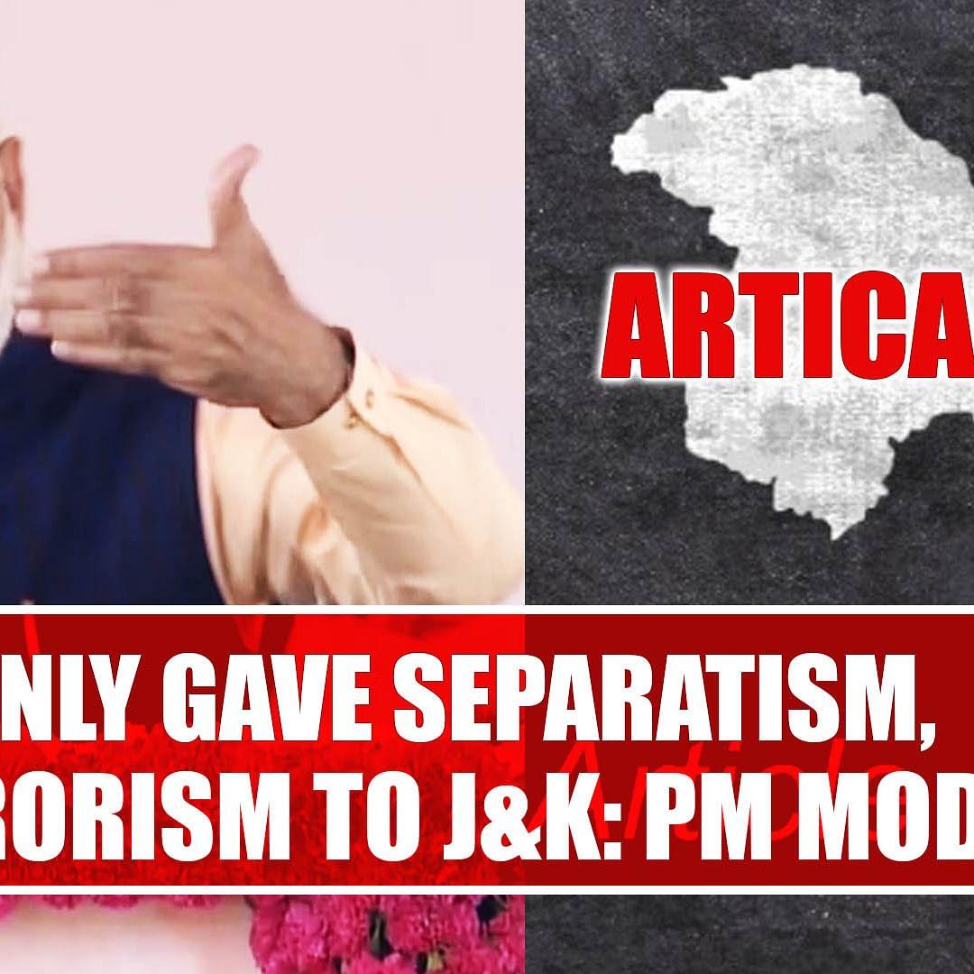 Article 370 Only Gave Separatism, Terrorism To J&K: PM Modi