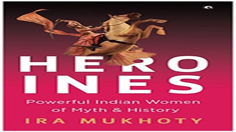 Heroins: Powerful Indian Women of Myth and History- Review