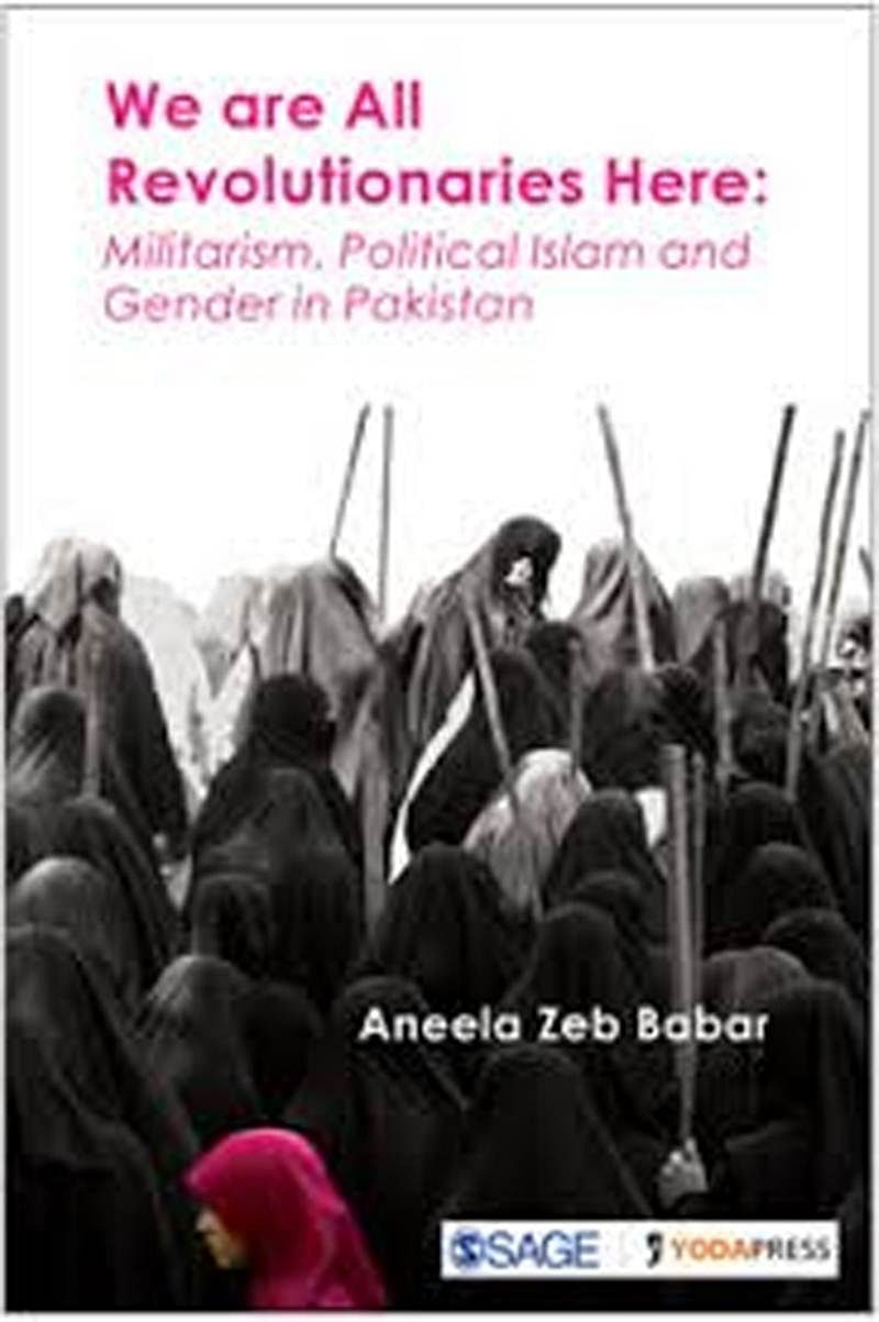 We are All Revolutionaries Here: Militarism, Political Islam and Gender in Pakistan- Review