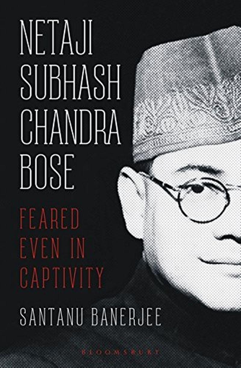 Netaji Subhash Chandra Bose: Feared Even in Captivity by Santanu Banerjee- Review
