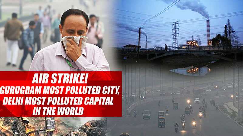 Air Strike! Gurugram most polluted city, Delhi most polluted capital in the world