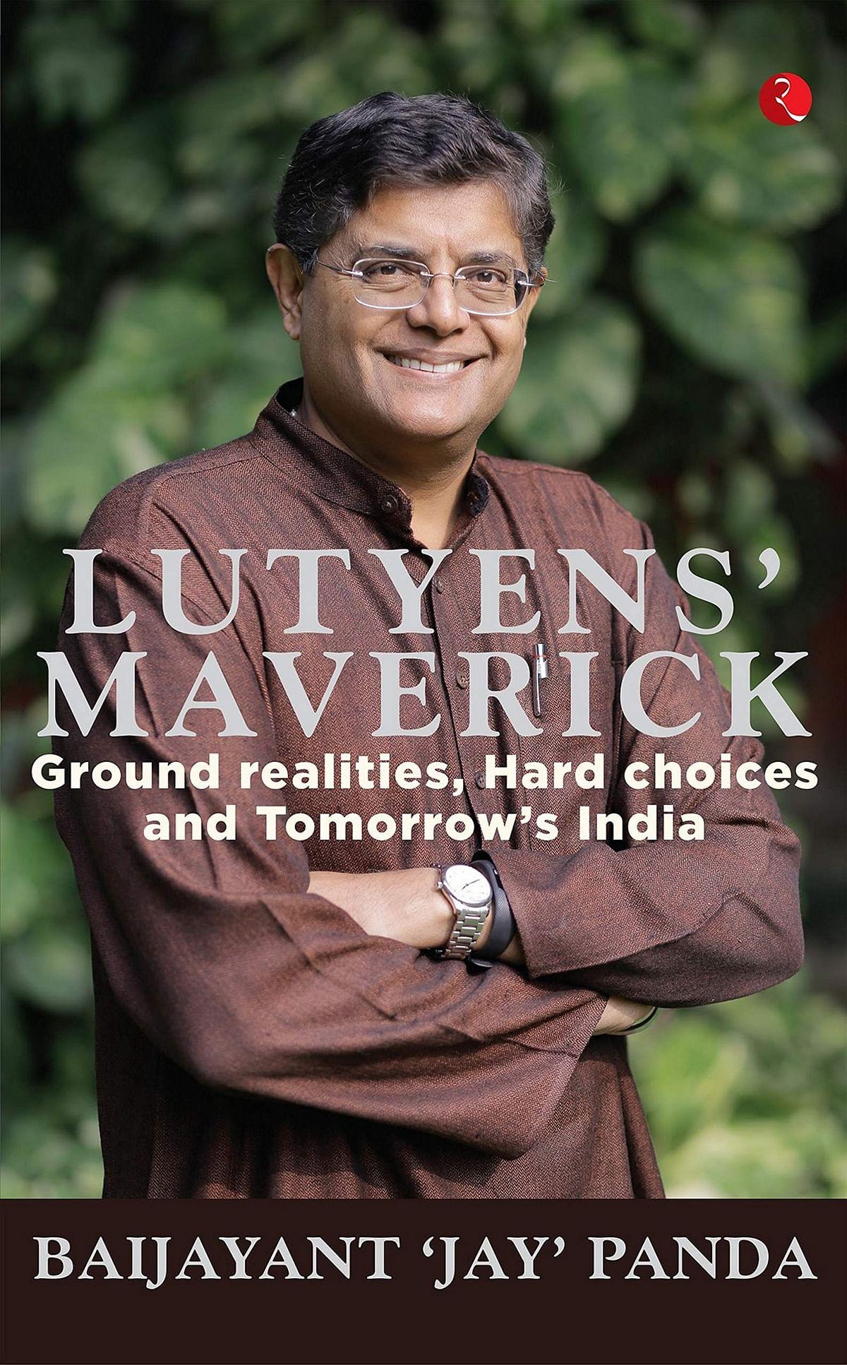 Lutyens' Maverick: Ground Realities, Hard Choices And Tomorrow's India by Baijayant 'Jay' Panda – Review